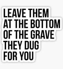 Leave Them At The Bottom Of The Grave They Dug For You Shirt Sticker