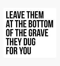 Leave Them At The Bottom Of The Grave They Dug For You Shirt Photographic Print