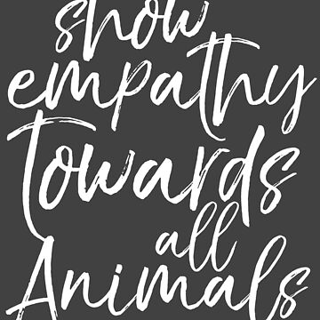 Show empathy towards all Animals - Vegan by inkDrop