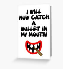I will now catch a bullet in my mouth! Greeting Card