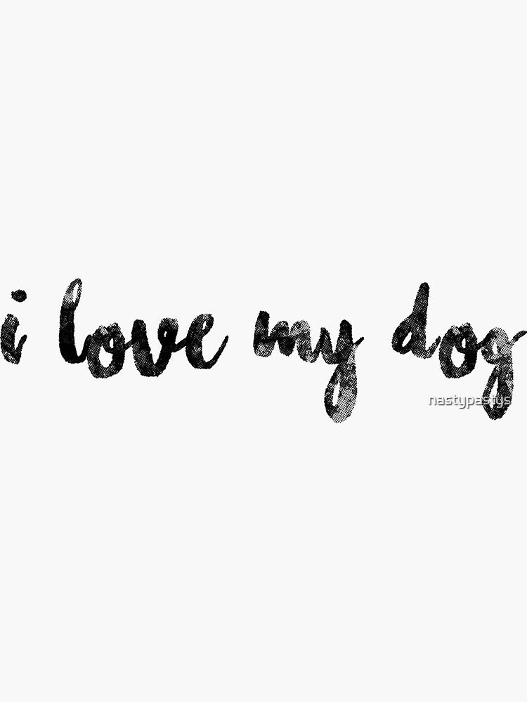 I Love my Dog by nastypastys