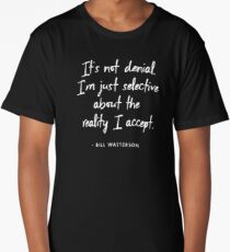 It's not denial. I'm just selective about the reality I accept - Bill Watterson Long T-Shirt
