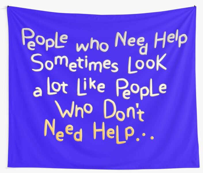 People Who Need Help Sometimes Look a Lot Like People Who Don't Need Help.  by mensijazavcevic