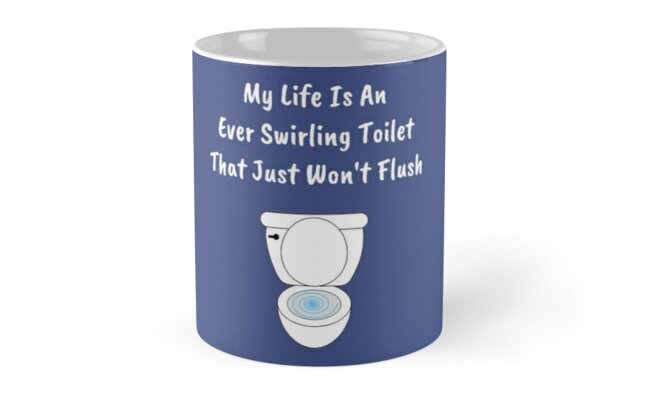 My Life Is An Ever Swirling Toilet That Just Won\'t Flush\
