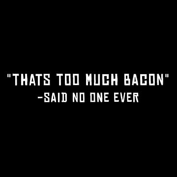 Too Much Bacon Funny Simple Minimal Quote Design by waltondt