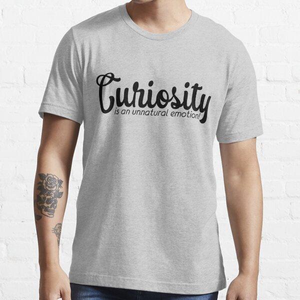 Curiosity is an Unnatural Emotion Essential T-Shirt