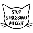 Stop Stressing Meowt  by catloversaus