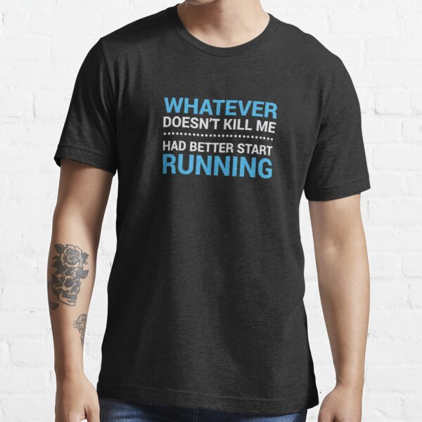 Whatever Doesn't Kill me, Had Better Start Running Essential T-Shirt