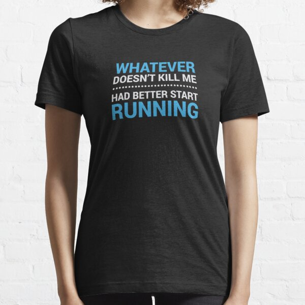 Whatever Doesn't Kill me, Had Better Start Running Essential T-Shirt