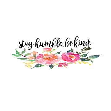 Stay Humble, Be Kind by maddiepeacock