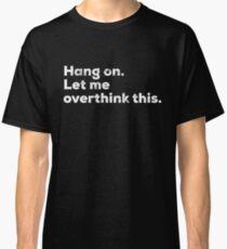 Abwarten. lassen Sie mich dieses Hemd beunruhigt überdenken Classic T-Shirt