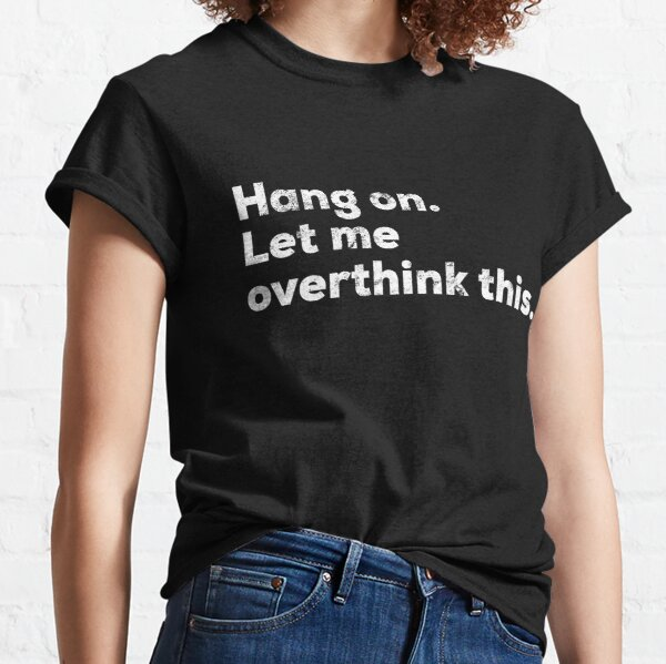 Hang on. let me overthink this shirt distressed Classic T-Shirt