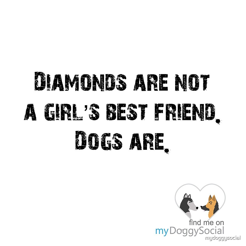 Diamonds are not a girl's best friend, dogs are by mydoggysocial