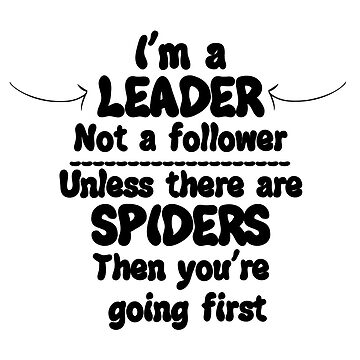 I'm a leader not a follow unless there are spiders by Ricaso
