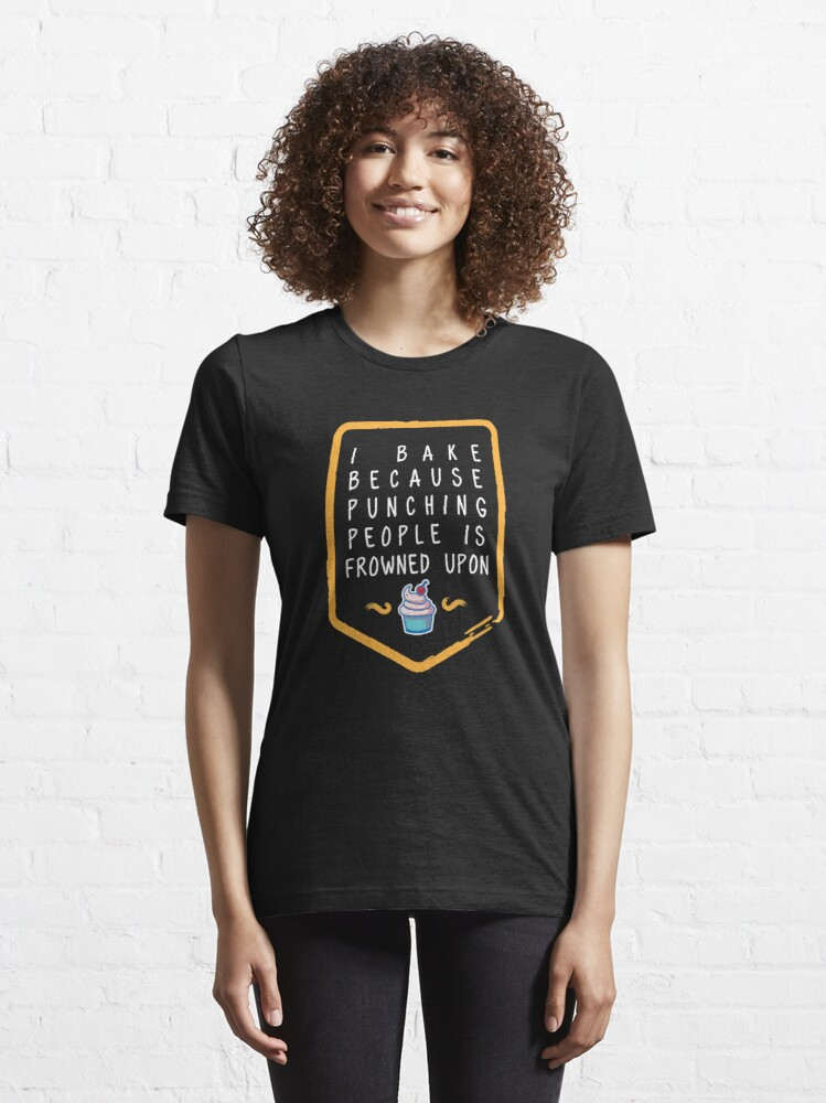 Alternate view of I Bake Because Punching People Is Frowned Upon - Funny Baking Quotes Gift Essential T-Shirt