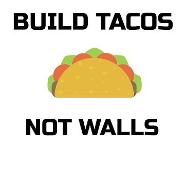 Build Tacos, not walls graphic Taco Tshirt. by tahmeed789