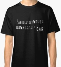 I absolutely WOULD download a car Classic T-Shirt