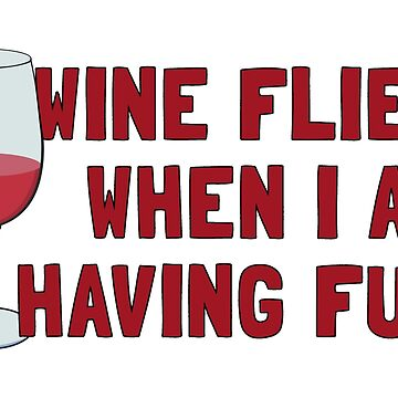 WINE FLIES WHEN I AM HAVING FUN by ezcreative