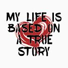 My Life is Based on a True Story by ezcreative