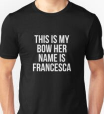 This Is My Bow Her Name Is Francesca T-Shirt Unisex T-Shirt
