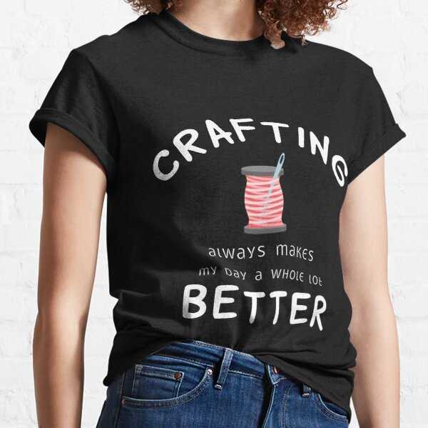 Crafting Always Makes My Day A Whole Lot Better  Classic T-Shirt