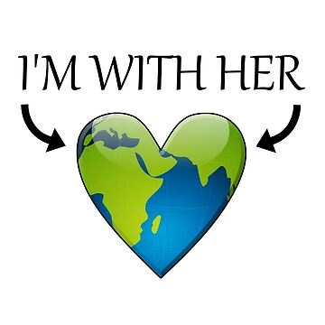 Funny Earth Day Quote - I'm With Her - Heart by ClineProducts