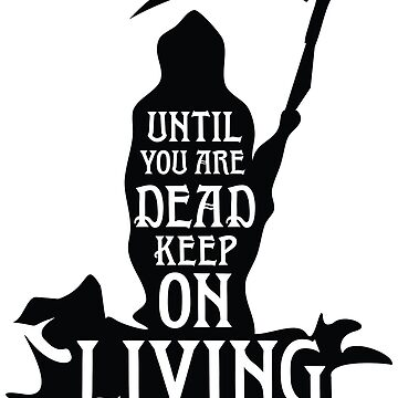 Until You Are Dead Keep On Living by GraphicEddie