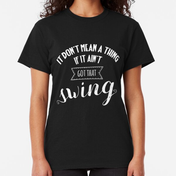 It don't mean a thing Classic T-Shirt