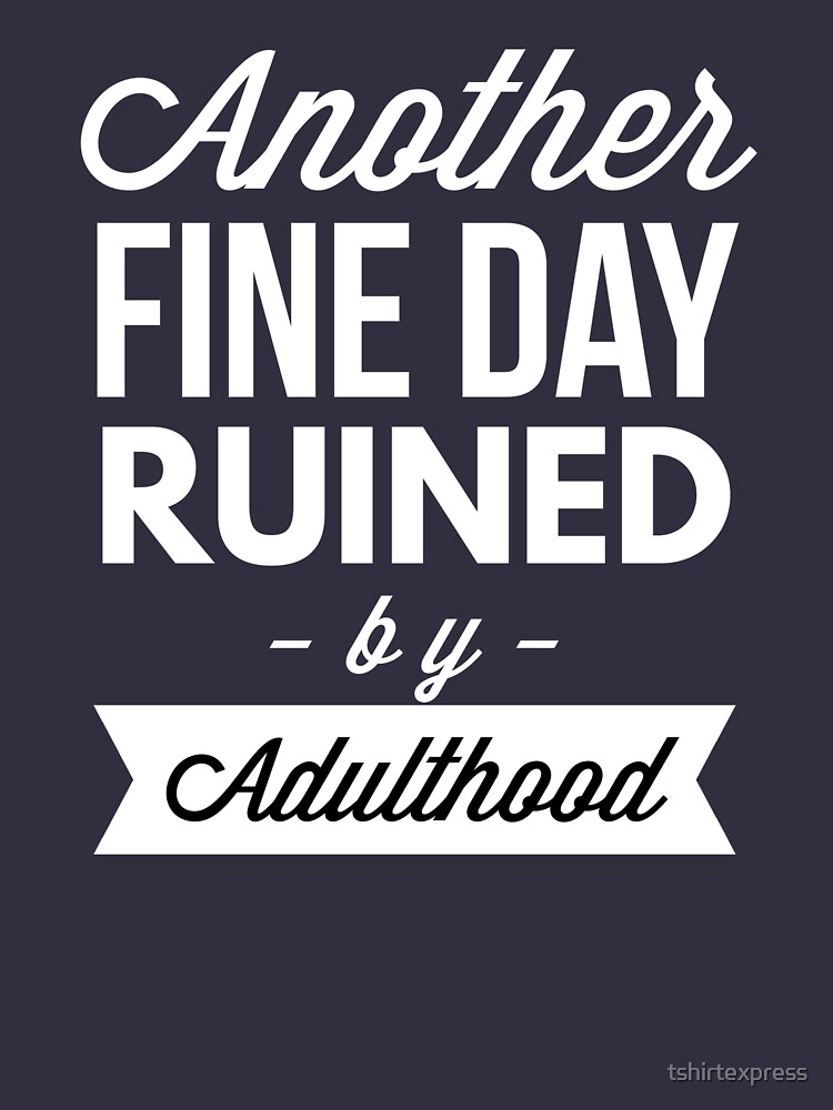 Another fine day ruined by adulthood by tshirtexpress
