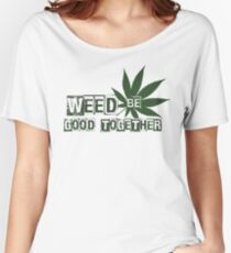Weed Be Good Together Women's Relaxed Fit T-Shirt