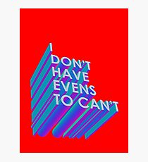I Don't Have Evens to Can't - Ver 2 Photographic Print