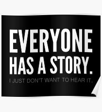 Everyone has a story. I just don't want to hear it. Poster