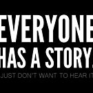 Everyone has a story. I just don't want to hear it. by jandaba777