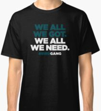 WE ALL WE GOT. WE ALL WE NEED. Classic T-Shirt