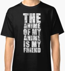 The Anime of my Anime is my Friend Classic T-Shirt