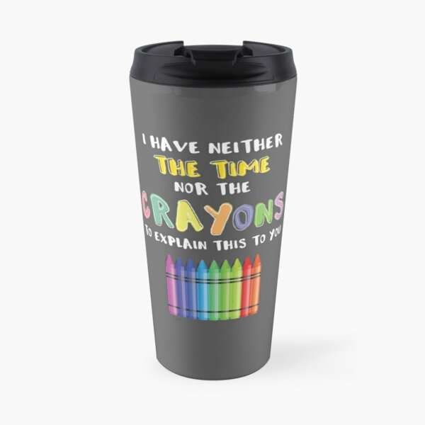I Have Neither The Time Nor The Crayons To Explain This To You Travel Mug
