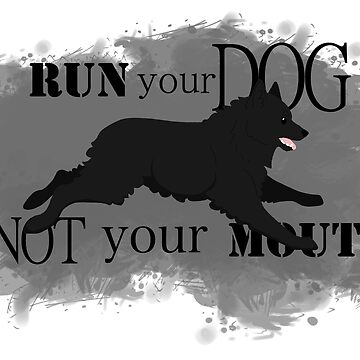 Run Your Dog Not Your Mouth Schipperke  by maretjohnson