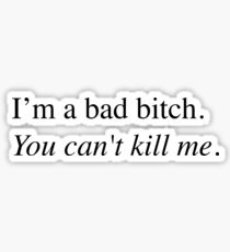 I'm a bad bitch.  You can't kill me. Sticker