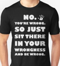 No. You're Just Wrong! Unisex T-Shirt