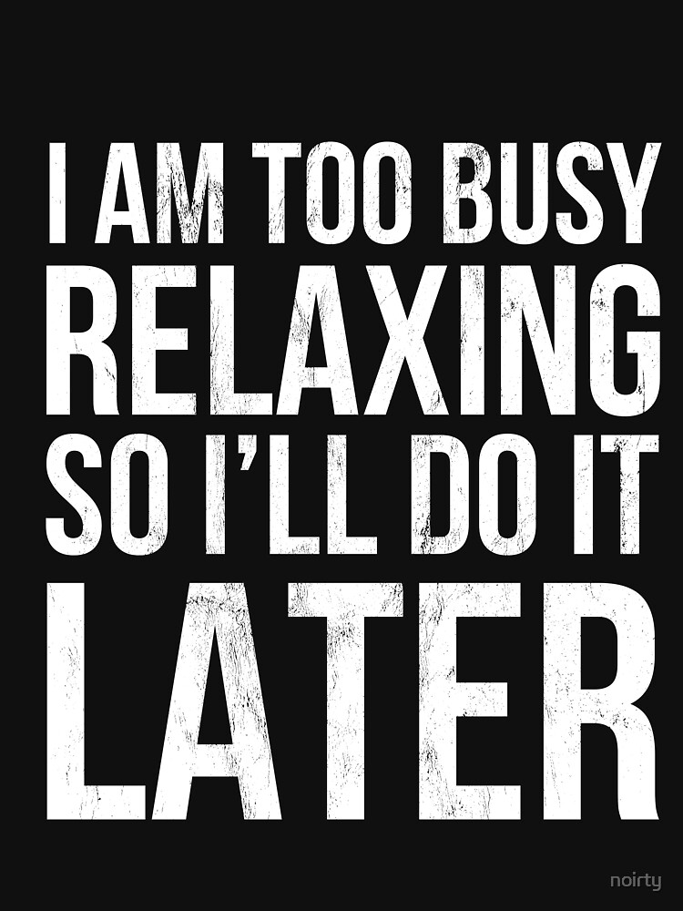 I Am Too Busy Relaxing So I'll Do It Later Tshirt by noirty