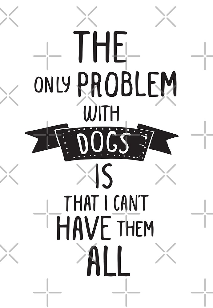 The only problem with dogs is that I can't have them all by iresist