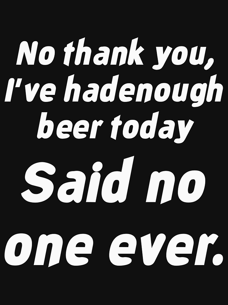 """No thank you, I've had enough beer today"""" said no one ever by artvia"""