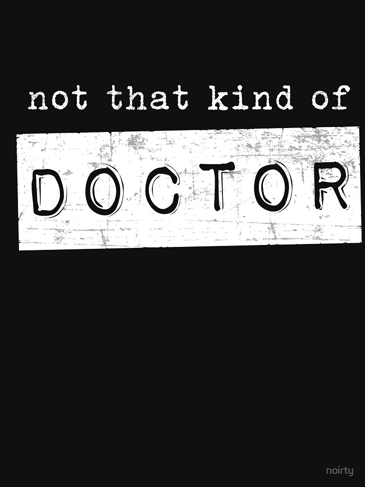 Funny Graduate Gift Not That Kind of Doctor Tshirt PhD Tee by noirty