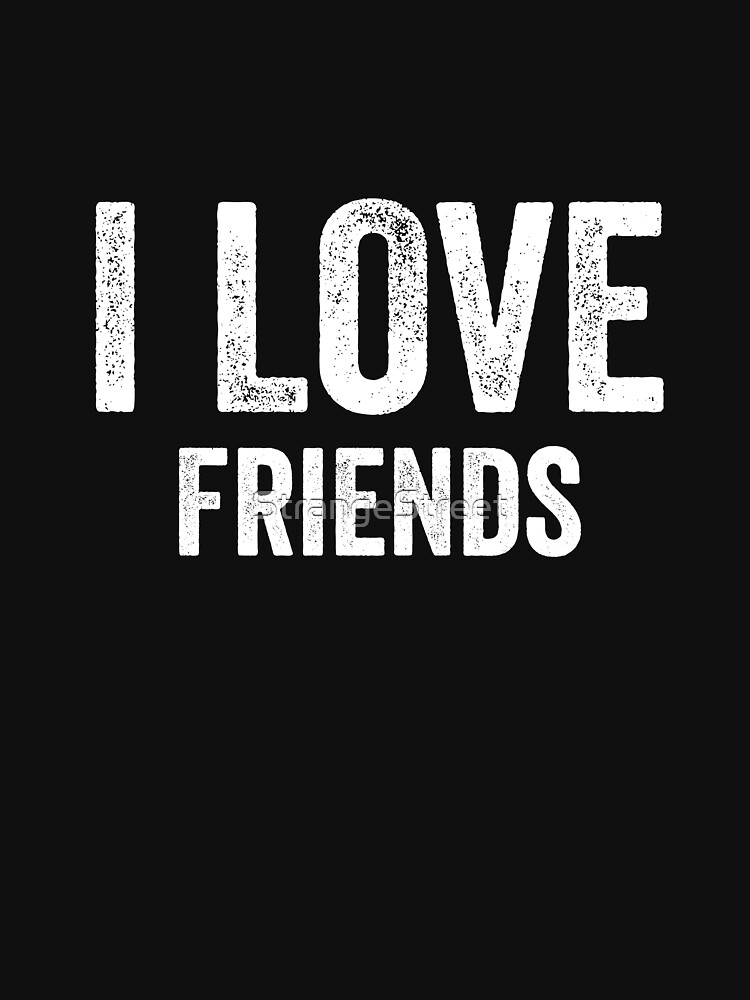 I Love Friends by StrangeStreet