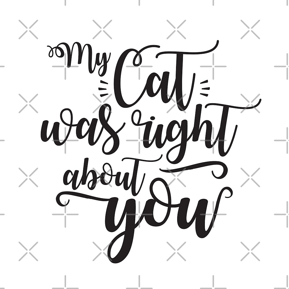 My cat was right about you - funny cat lover quote with ink hand written text only by iresist