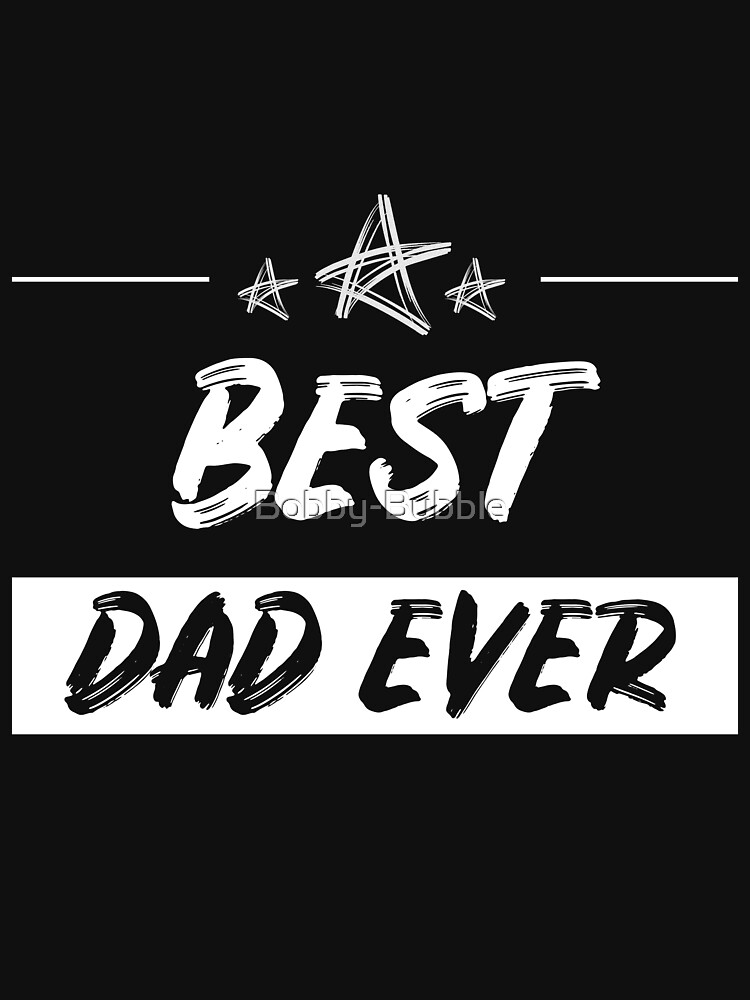 Best Dad Ever - Awesome Fathers Day Present Idea by Bobby-Bubble
