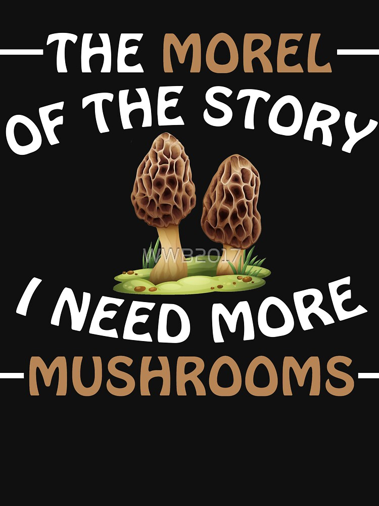 The Morel of the Story I Need More Mushrooms Shirts by WWB2017