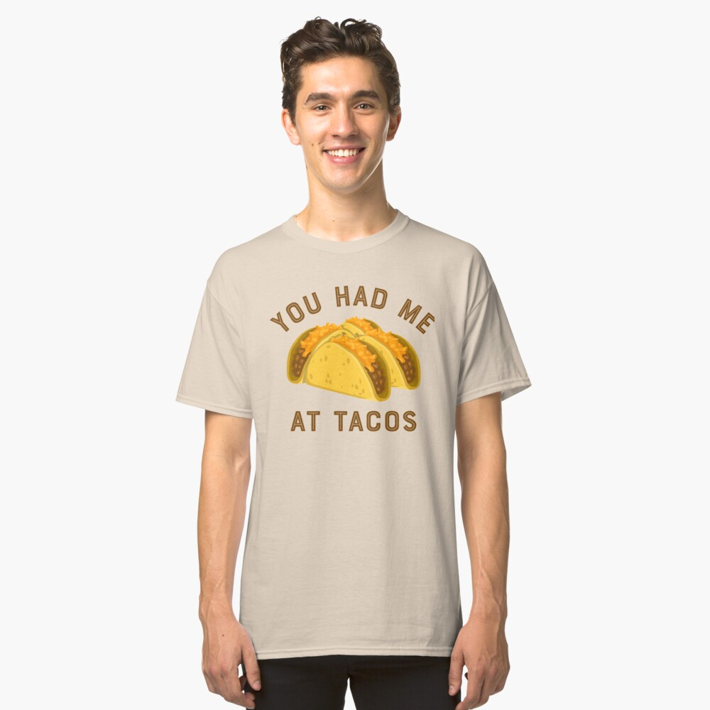 You had me at tacos Classic T-Shirt Front