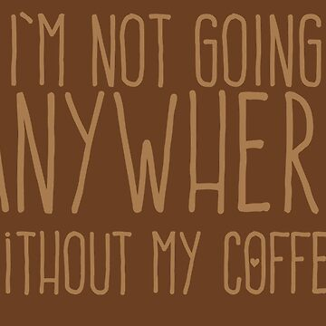 I'm not going anywhere without my COFFEE by jazzydevil