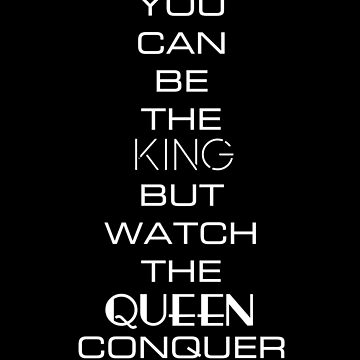 You Can Be The King But Watch the Queen Conquer by nschweitzer